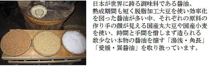 日本が世界に誇る調味料である醤油。熟成期間も短く脱脂加工大豆を使い効率化を図った醤油が多い中、それぞれの原料の造りての顔が見える国産丸大豆や国産小麦を使い、時間と手間を惜しまず造られる数少ない本物の醤油を醸す「湯浅・角長」「愛媛・巽醤油」を取り扱っています。