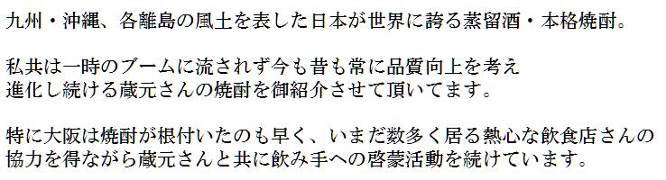 九州沖縄、各離島の風土を表した日本が世界に誇る蒸留酒、本格焼酎。私共は一時のブームに流されず今も昔も常に品質向上を考え、進化し続ける蔵元さんの焼酎をご紹介させて頂いてます。特に大阪は焼酎が根付いたのも早く、いまだ数多く居る熱心な飲食店酸の協力を得ながら蔵元さんと共に飲み手への啓蒙活動を続けています。